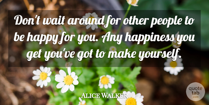 Alice Walker Quote About Happiness, Success, Being Happy: Dont Wait Around For Other...