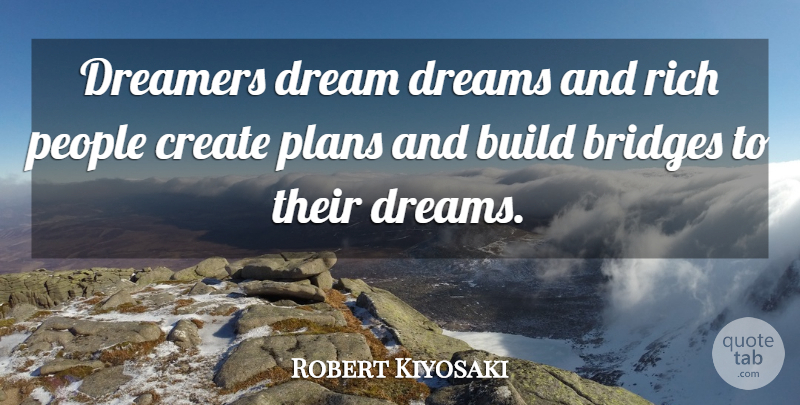 Robert Kiyosaki Quote About Dream, Bridges, People: Dreamers Dream Dreams And Rich...