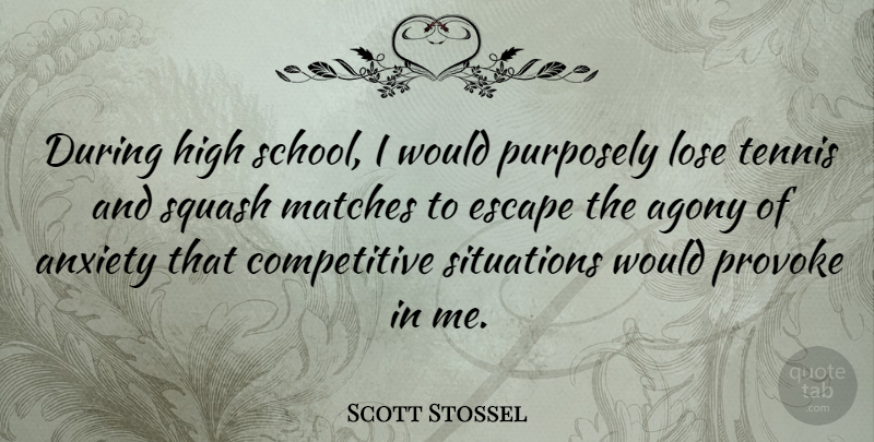 Scott Stossel Quote About Agony, High, Lose, Matches, Provoke: During High School I Would...