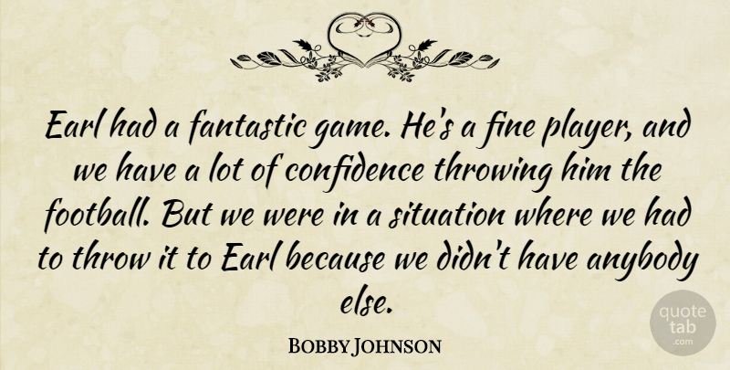 Bobby Johnson Quote About Anybody, Confidence, Fantastic, Fine, Situation: Earl Had A Fantastic Game...