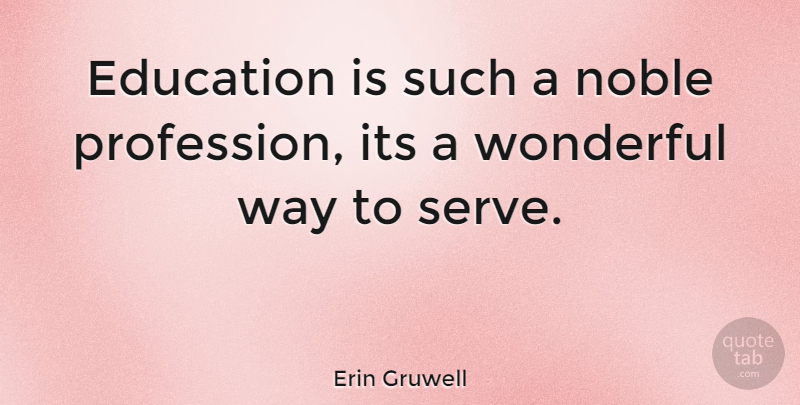 Erin Gruwell Quote About Way, Noble, Wonderful: Education Is Such A Noble...