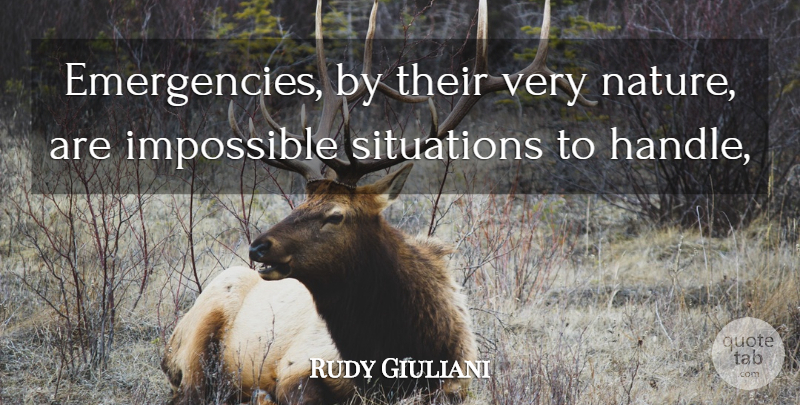 Rudy Giuliani Quote About Impossible, Situations: Emergencies By Their Very Nature...