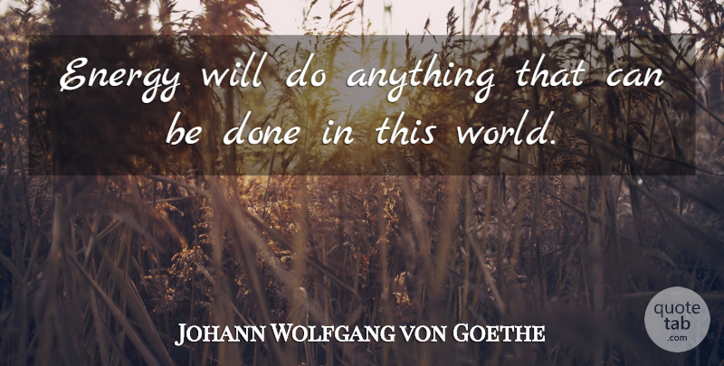 Johann Wolfgang von Goethe Quote About Done, World, Energy: Energy Will Do Anything That...