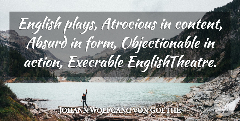 Johann Wolfgang von Goethe Quote About Play, Action, Absurd: English Plays Atrocious In Content...