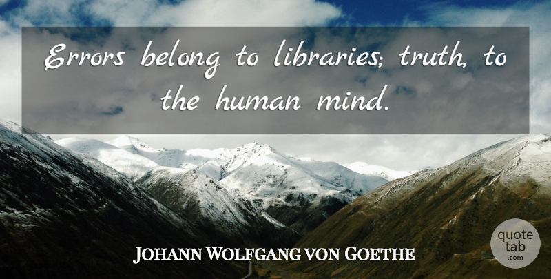 Johann Wolfgang von Goethe Quote About Errors, Mind, Library: Errors Belong To Libraries Truth...