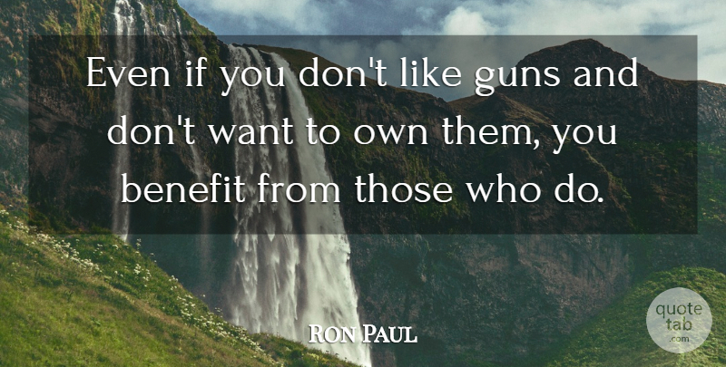Ron Paul Quote About Gun, Want, Benefits: Even If You Dont Like...