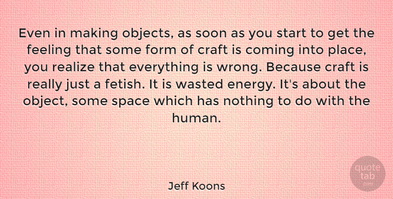 Jeff Koons Quote About Coming, Craft, Feeling, Form, Realize: Even In Making Objects As...