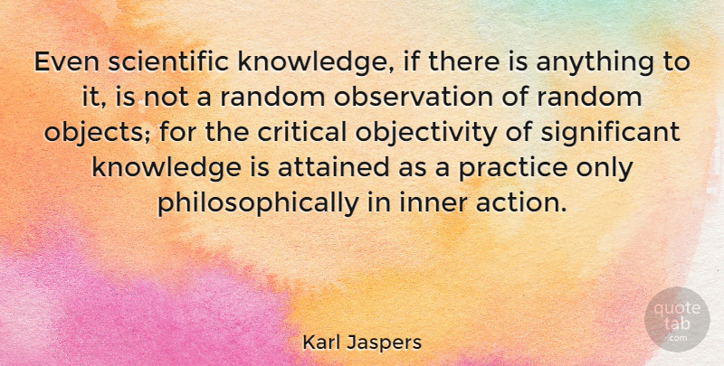 Karl Jaspers Quote About Objectivity, Practice, Action: Even Scientific Knowledge If There...