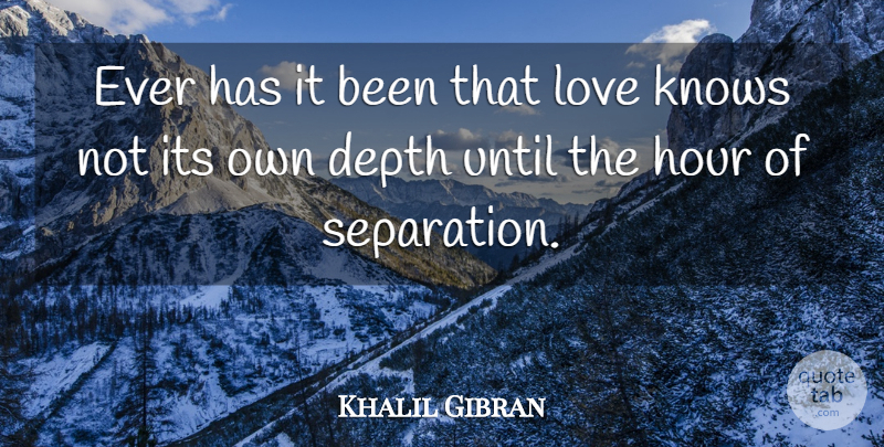 Khalil Gibran Quote About Australian Actor, Depth, Hour, Love, Until: Ever Has It Been That...