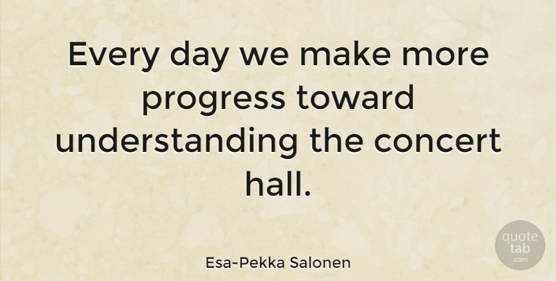 Esa-Pekka Salonen Quote About Live Concerts, Understanding, Progress: Every Day We Make More...