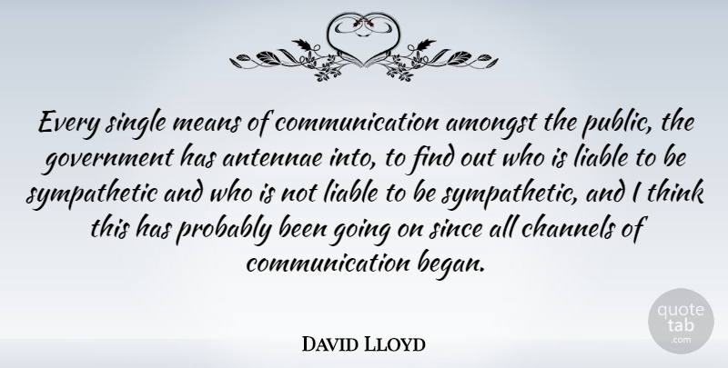 David Lloyd Quote About Amongst, Channels, Communication, Government, Liable: Every Single Means Of Communication...