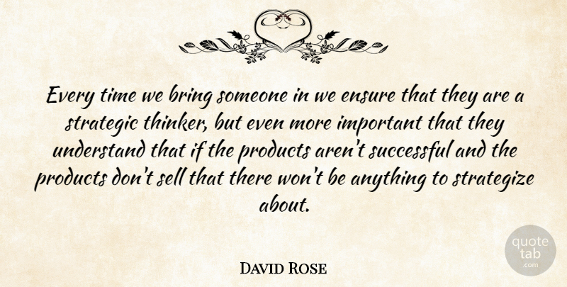 David Rose Quote About Bring, Ensure, Products, Sell, Strategic: Every Time We Bring Someone...