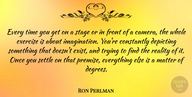 Ron Perlman Quote About Constantly, Exercise, Front, Matter, Settle: Every Time You Get On...