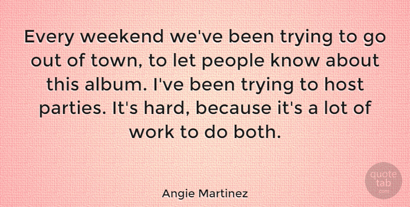 Angie Martinez Quote About Party, Weekend, People: Every Weekend Weve Been Trying...