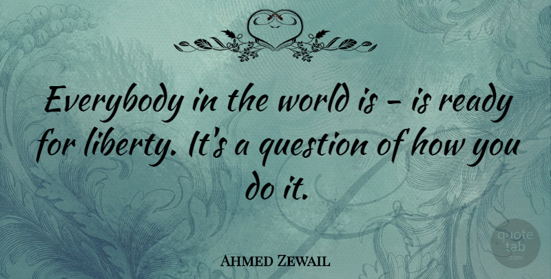 Ahmed Zewail Quote About Everybody: Everybody In The World Is...
