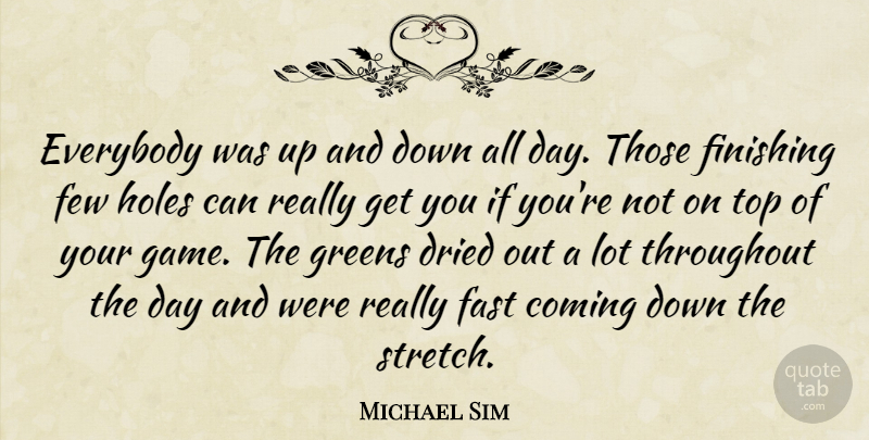 Michael Sim Quote About Coming, Dried, Everybody, Fast, Few: Everybody Was Up And Down...