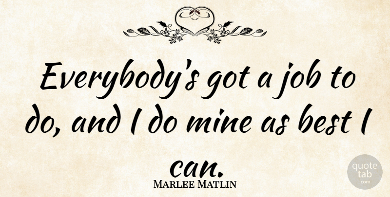 Marlee Matlin Quote About Jobs, I Can, Mines: Everybodys Got A Job To...