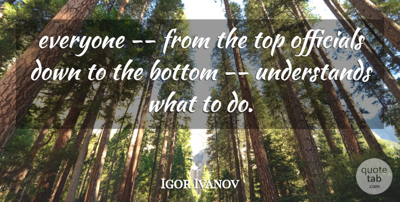 Igor Ivanov Quote About Bottom, Officials, Top: Everyone From The Top Officials...