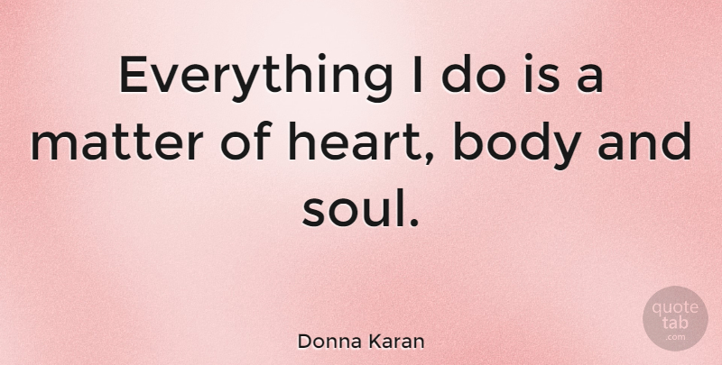Donna Karan Quote About Heart, Soul, Body: Everything I Do Is A...