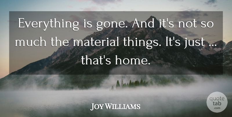 Joy Williams Quote About Home, Material: Everything Is Gone And Its...