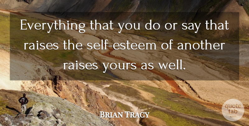 Brian Tracy Quote About Self Esteem, Wells, Raises: Everything That You Do Or...
