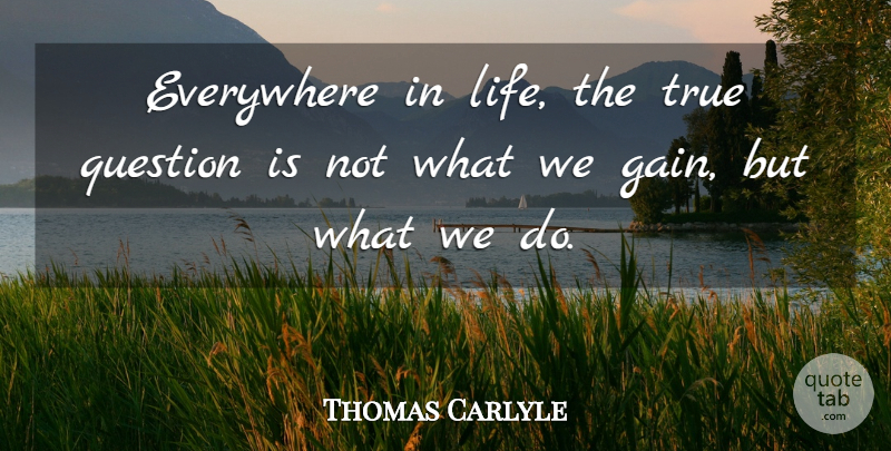 Thomas Carlyle Quote About Gains, Action: Everywhere In Life The True...