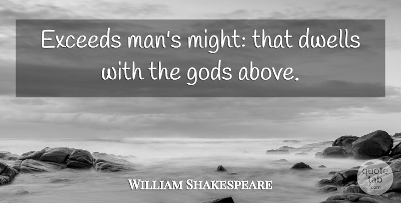 William Shakespeare Quote About Men, Might, Exceed: Exceeds Mans Might That Dwells...