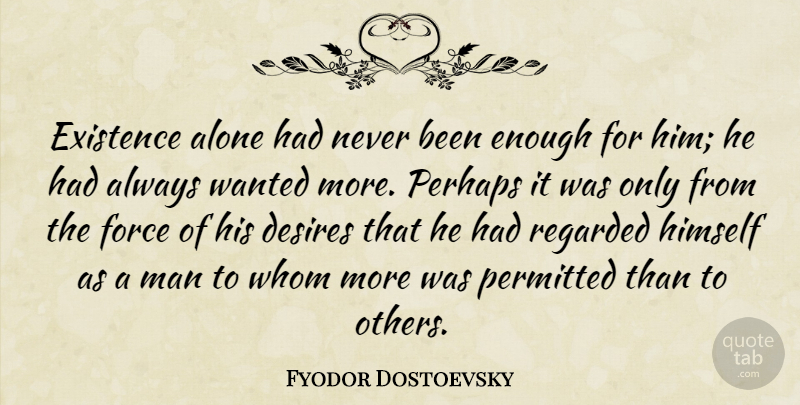 Fyodor Dostoevsky Quote About Men, Desire, Enough: Existence Alone Had Never Been...