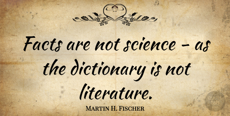 Martin H. Fischer Quote About Dictionary, English Musician, Facts, Science: Facts Are Not Science As...