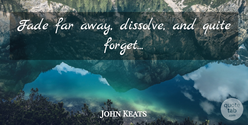 John Keats Quote About Forget, Far Away, Fades: Fade Far Away Dissolve And...