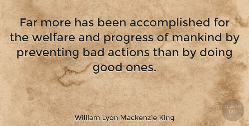 William Lyon Mackenzie King Quote About Progress, Action, Welfare: Far More Has Been Accomplished...
