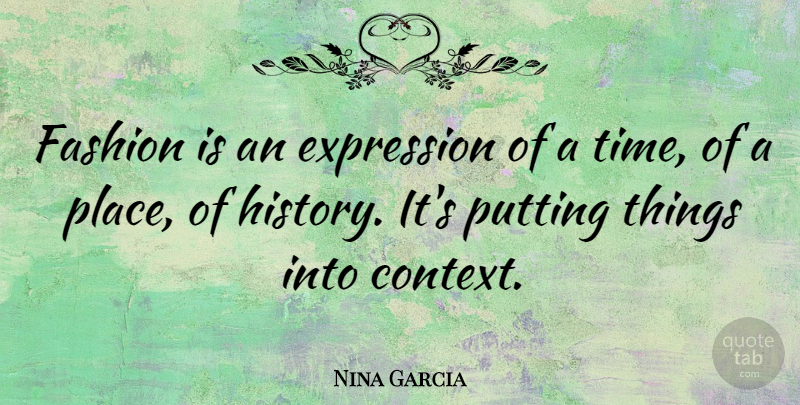 Nina Garcia Quote About Expression, History, Putting, Time: Fashion Is An Expression Of...