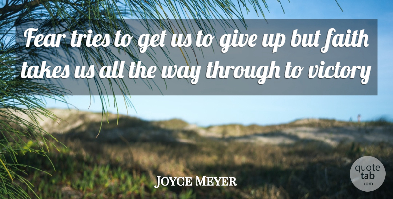 Joyce Meyer Quote About Fear, Giving Up, Victory: Fear Tries To Get Us...