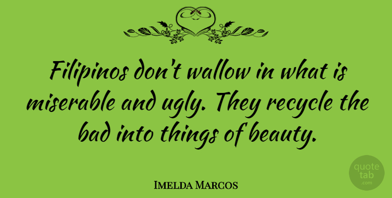 Imelda Marcos Quote About Ugly, Miserable, Filipino: Filipinos Dont Wallow In What...