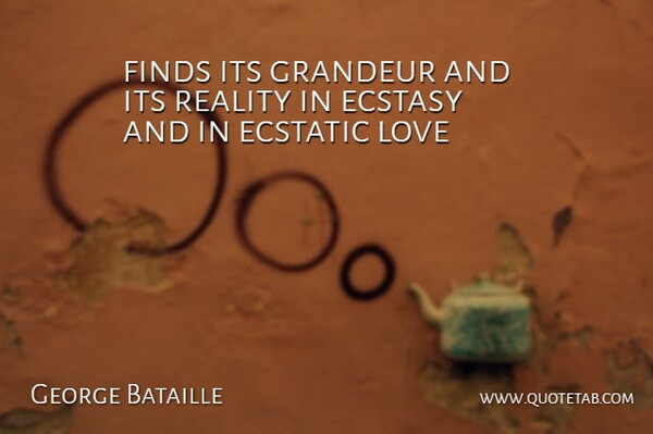 George Bataille Quote About Ecstasy, Ecstatic, Finds, Grandeur, Love: Finds Its Grandeur And Its...