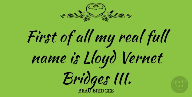 Beau Bridges Quote About Real, Names, Bridges: First Of All My Real...