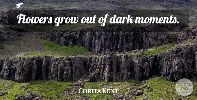 Corita Kent Quote About Flower, Angel, Dark: Flowers Grow Out Of Dark...
