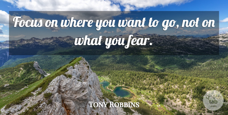 Tony Robbins Quote About Inspirational, Motivational, Fear: Focus On Where You Want...
