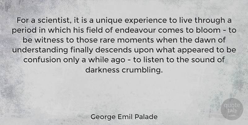 George Emil Palade Quote About Appeared, Bloom, Confusion, Dawn, Descends: For A Scientist It Is...