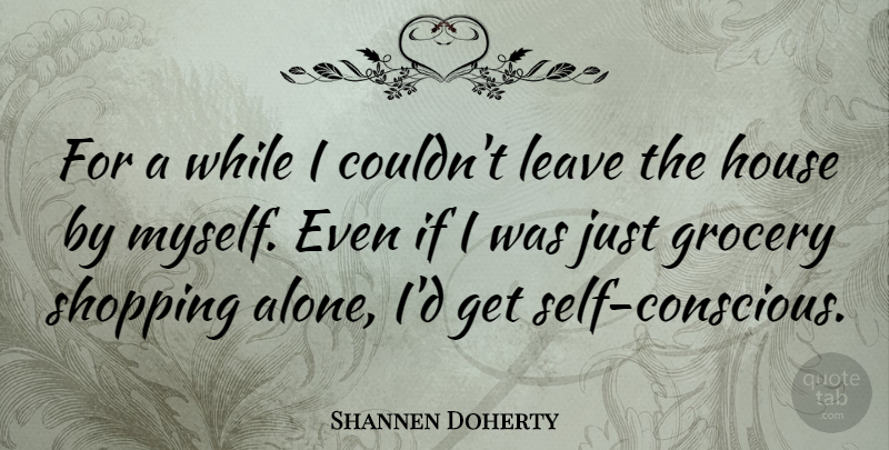 Shannen Doherty Quote About Self, Shopping, House: For A While I Couldnt...