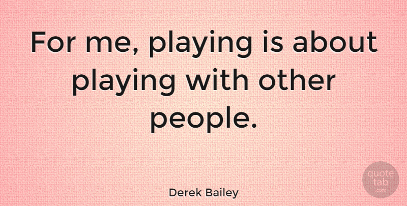 Derek Bailey Quote About English Musician: For Me Playing Is About...
