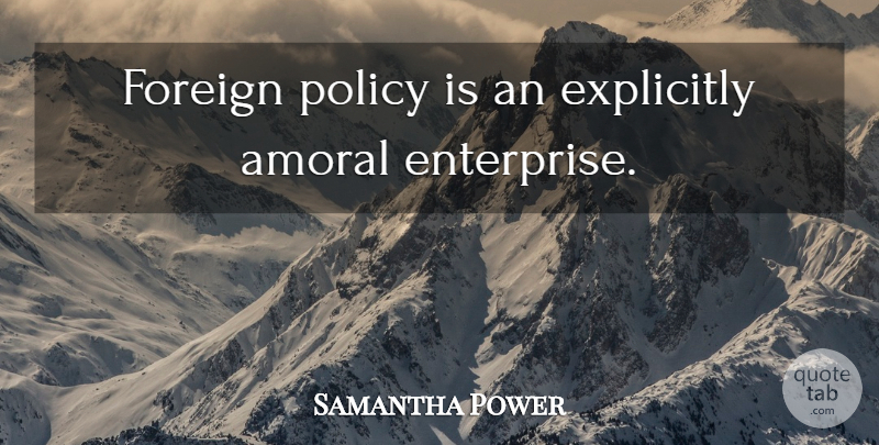 Samantha Power Quote About Foreign Policy, Enterprise, Policy: Foreign Policy Is An Explicitly...