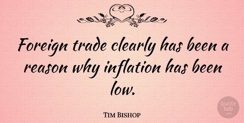 Tim Bishop Quote About Clearly, Foreign, Inflation, Reason, Trade: Foreign Trade Clearly Has Been...
