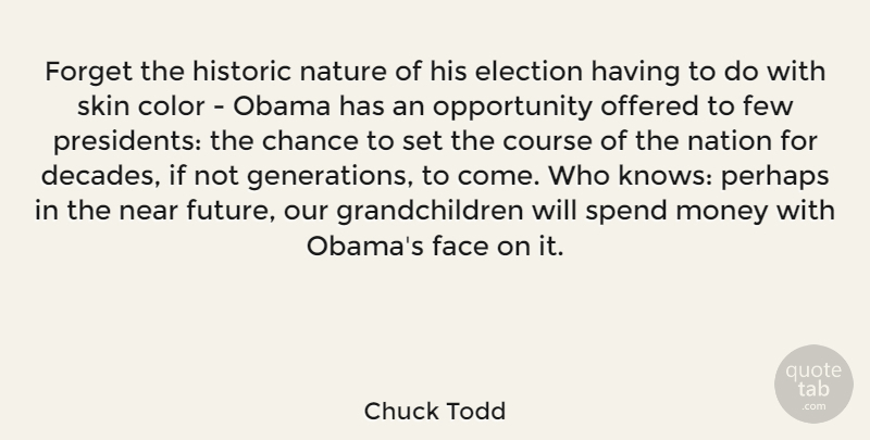Chuck Todd Quote About Chance, Color, Course, Election, Face: Forget The Historic Nature Of...