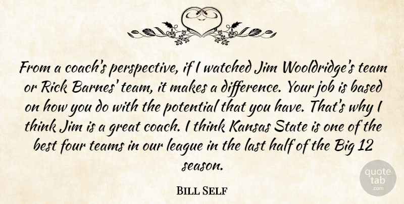 Bill Self Quote About Based, Best, Four, Great, Half: From A Coachs Perspective If...