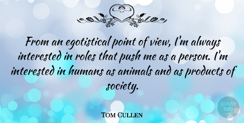 Tom Cullen Quote About Animal, Views, Roles: From An Egotistical Point Of...