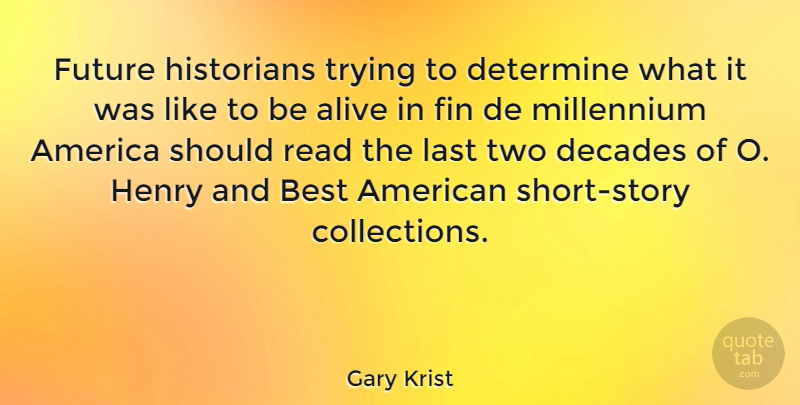 Gary Krist Quote About America, Best, Decades, Determine, Future: Future Historians Trying To Determine...