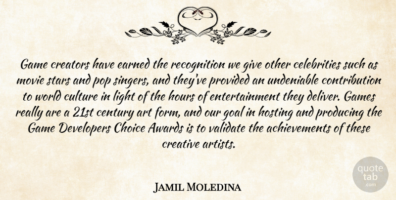 Jamil Moledina Quote About Art, Awards, Century, Choice, Creative: Game Creators Have Earned The...