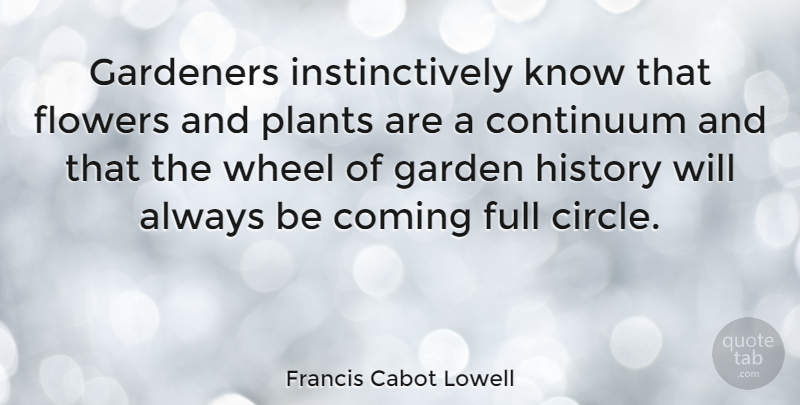 Francis Cabot Lowell Quote About Flower, Garden, Circles: Gardeners Instinctively Know That Flowers...