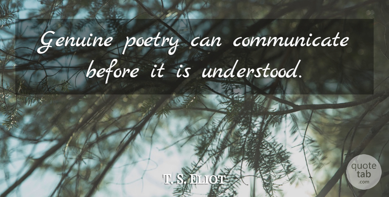 T. S. Eliot Quote About Communication, Writing, Poetry: Genuine Poetry Can Communicate Before...